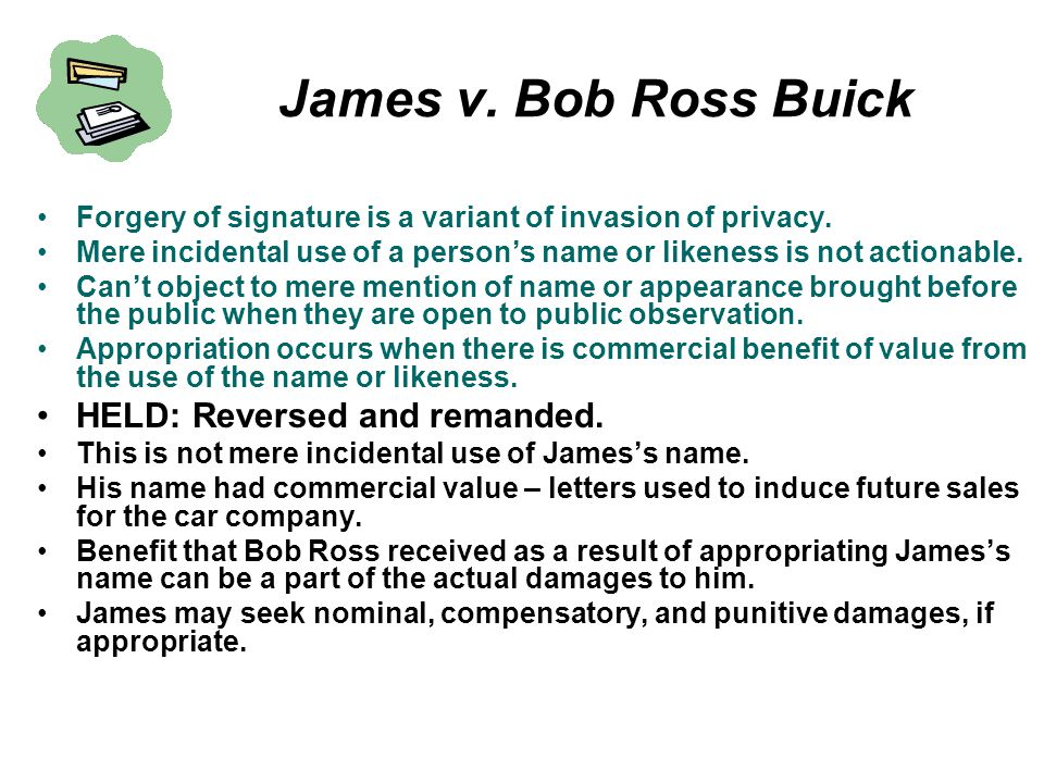 James v. Bob Ross Buick Forgery of signature is a variant of invasion of privacy. Mere incidental use of a person's name or likeness is not actionable