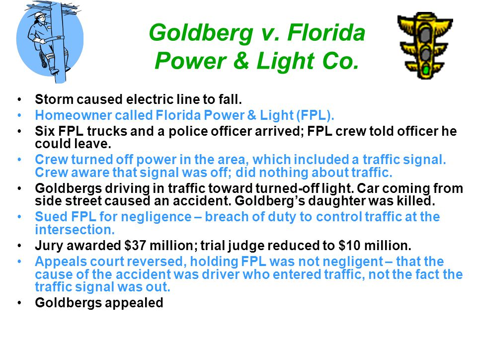 Goldberg v. Florida Power & Light Co. Storm caused electric line to fall. Homeowner called Florida Power & Light (FPL). Six FPL trucks and a police of