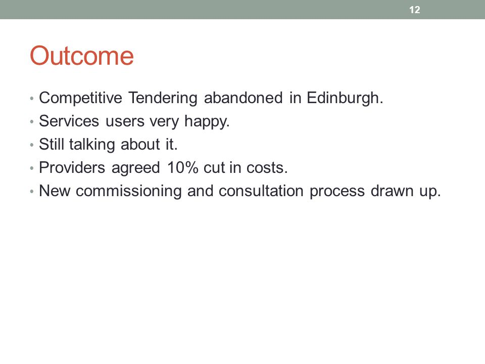 Outcome Competitive Tendering abandoned in Edinburgh. Services users very happy. Still talking about it. Providers agreed 10% cut in costs. New commis