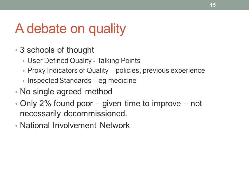 A debate on quality 3 schools of thought User Defined Quality - Talking Points Proxy Indicators of Quality – policies, previous experience Inspected Standards – eg medicine No single agreed method Only 2% found poor – given time to improve – not necessarily decommissioned.