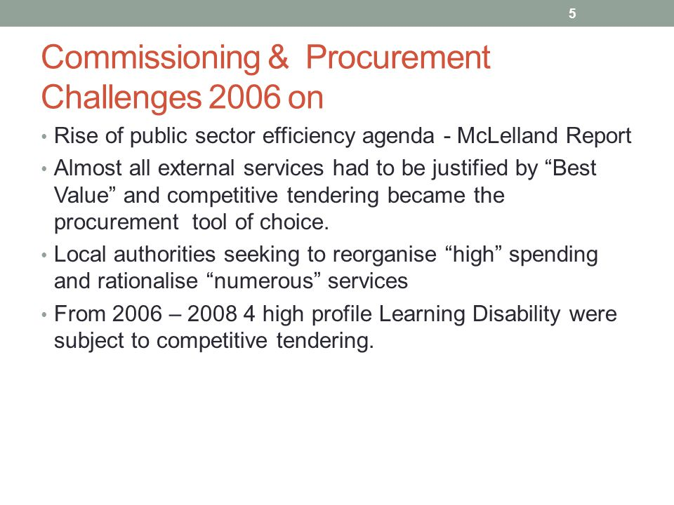 Commissioning & Procurement Challenges 2006 on Rise of public sector efficiency agenda - McLelland Report Almost all external services had to be justi