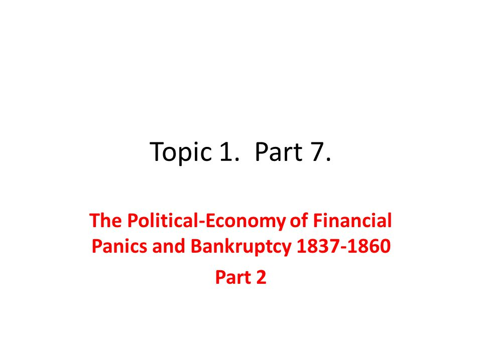 Topic 1. Part 7. The Political-Economy of Financial Panics and Bankruptcy 1837-1860 Part 2