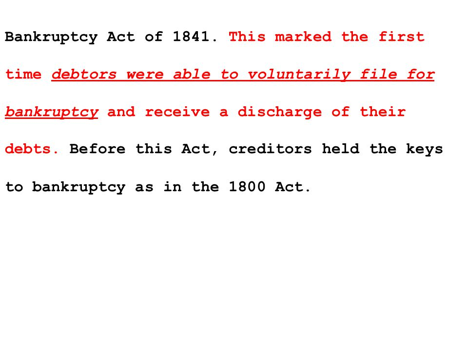 In addition to discharging (eliminating) the debts of thousands of debtors during its short life, the Bankruptcy Act of 1841 introduced two crucial innovations to American bankruptcy law.