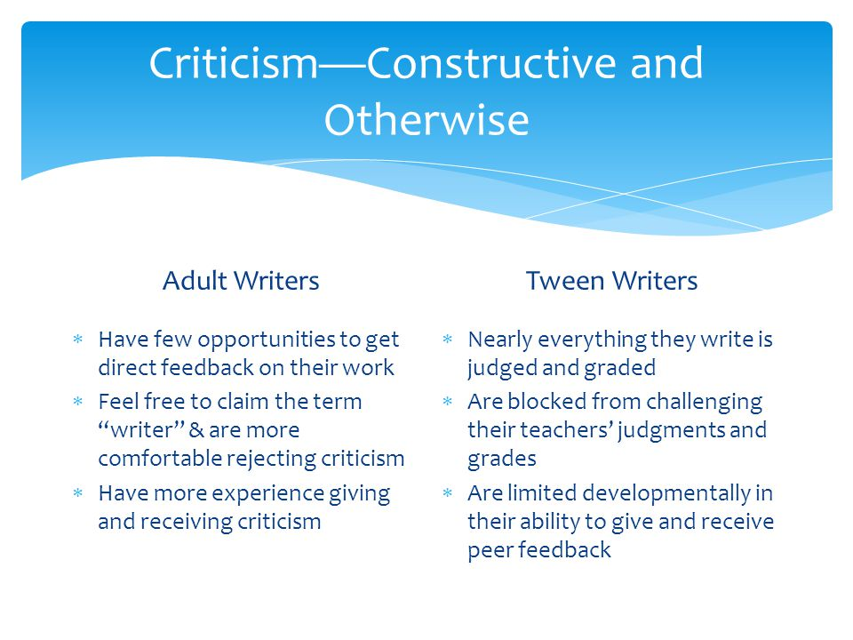 Criticism—Constructive and Otherwise Adult Writers  Have few opportunities to get direct feedback on their work  Feel free to claim the term writer & are more comfortable rejecting criticism  Have more experience giving and receiving criticism Tween Writers  Nearly everything they write is judged and graded  Are blocked from challenging their teachers' judgments and grades  Are limited developmentally in their ability to give and receive peer feedback