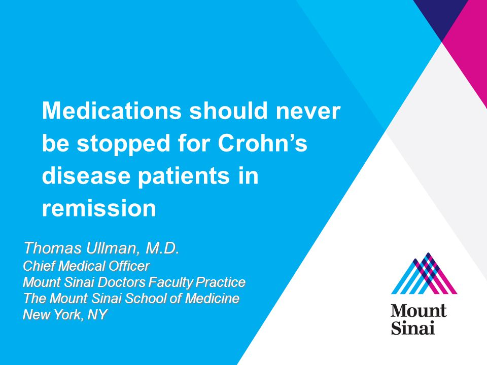 Medications should never be stopped for Crohn's disease patients in remission Thomas Ullman, M.D. Chief Medical Officer Mount Sinai Doctors Faculty Pr