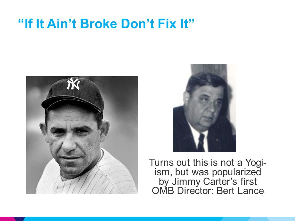 """If It Ain't Broke Don't Fix It"" Turns out this is not a Yogi- ism, but was popularized by Jimmy Carter's first OMB Director: Bert Lance"