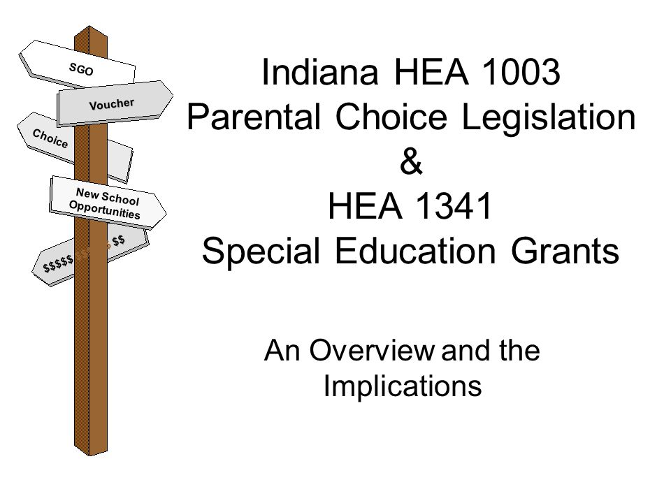Indiana HEA 1003 Parental Choice Legislation & HEA 1341 Special Education Grants An Overview and the Implications Voucher New School Opportunities $$$$$ $$$$$$ $$ SGO Choice