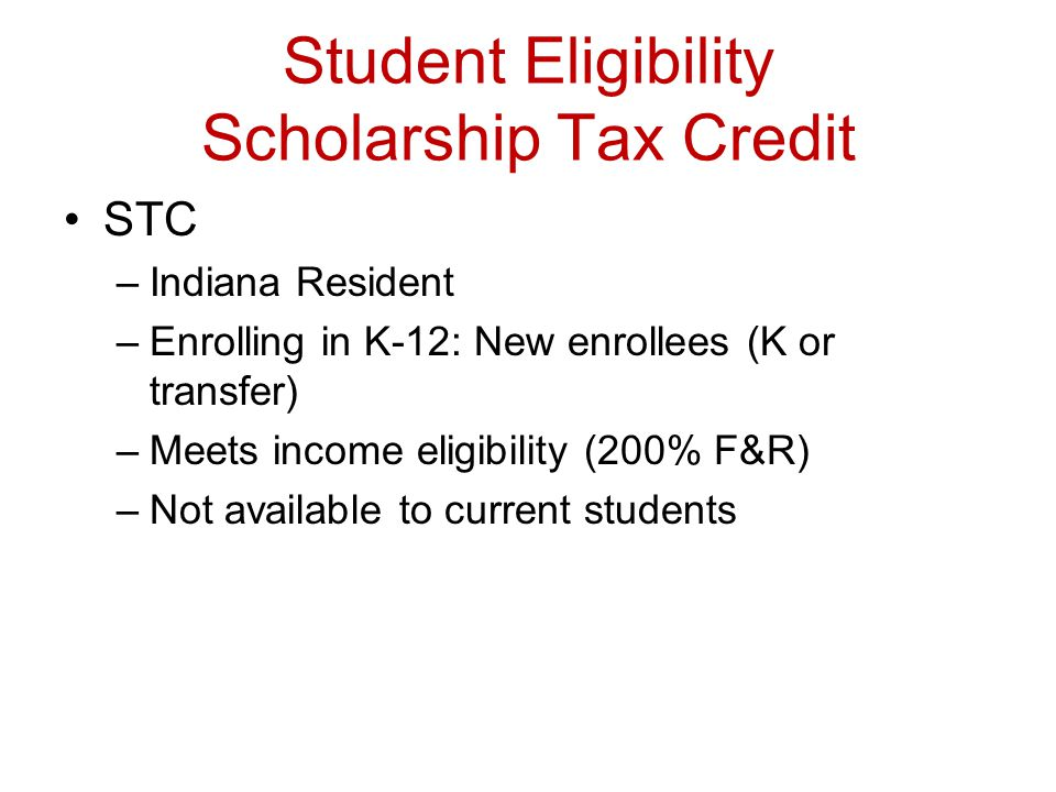 Student Eligibility Scholarship Tax Credit STC –Indiana Resident –Enrolling in K-12: New enrollees (K or transfer) –Meets income eligibility (200% F&R) –Not available to current students