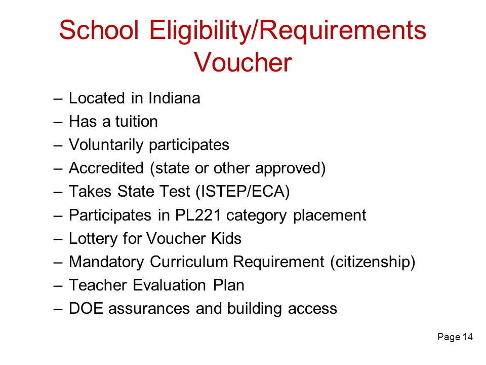 School Eligibility/Requirements Voucher –Located in Indiana –Has a tuition –Voluntarily participates –Accredited (state or other approved) –Takes State Test (ISTEP/ECA) –Participates in PL221 category placement –Lottery for Voucher Kids –Mandatory Curriculum Requirement (citizenship) –Teacher Evaluation Plan –DOE assurances and building access Page 14