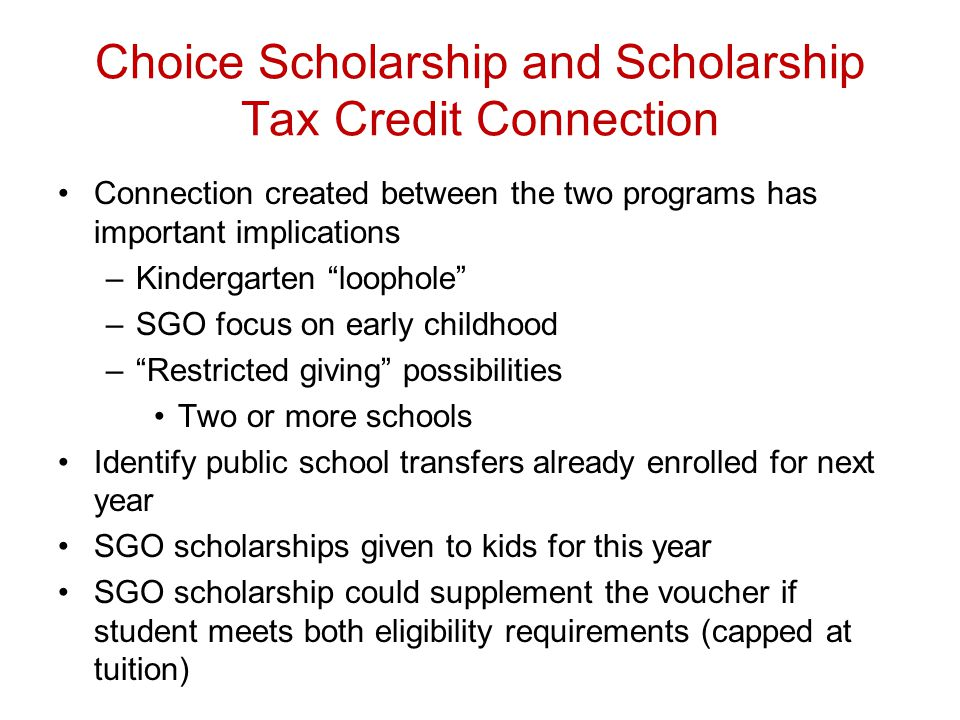 Choice Scholarship and Scholarship Tax Credit Connection Connection created between the two programs has important implications –Kindergarten loophole –SGO focus on early childhood – Restricted giving possibilities Two or more schools Identify public school transfers already enrolled for next year SGO scholarships given to kids for this year SGO scholarship could supplement the voucher if student meets both eligibility requirements (capped at tuition)