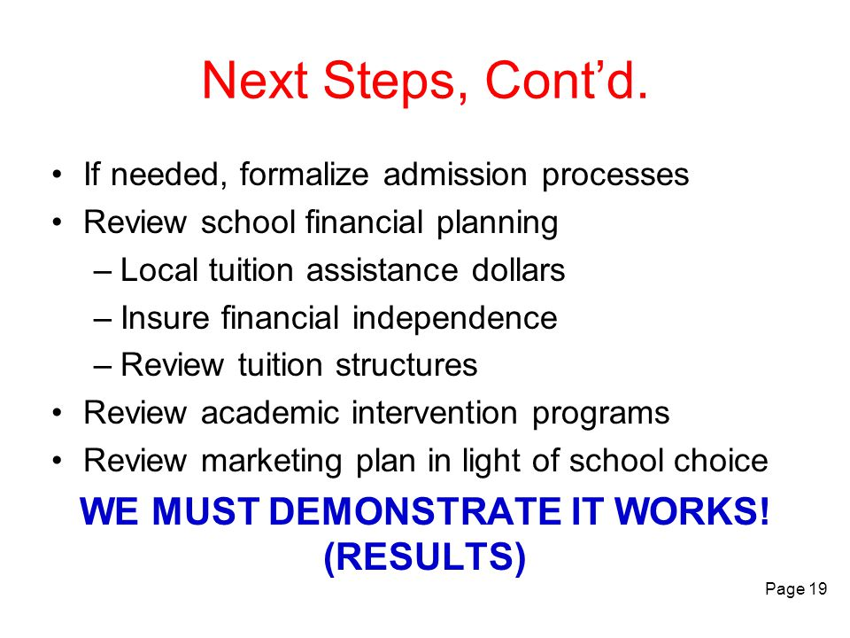 Next Steps, Cont'd. If needed, formalize admission processes Review school financial planning –Local tuition assistance dollars –Insure financial inde