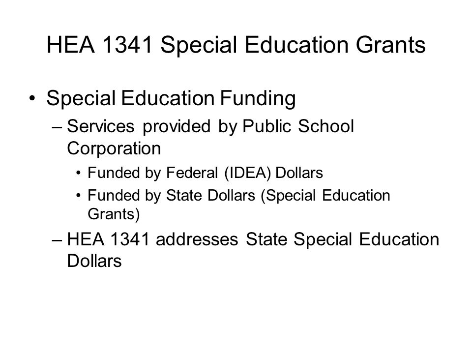 HEA 1341 Special Education Grants Special Education Funding –Services provided by Public School Corporation Funded by Federal (IDEA) Dollars Funded by State Dollars (Special Education Grants) –HEA 1341 addresses State Special Education Dollars