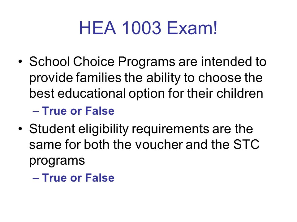 HEA 1003 Exam! School Choice Programs are intended to provide families the ability to choose the best educational option for their children –True or F