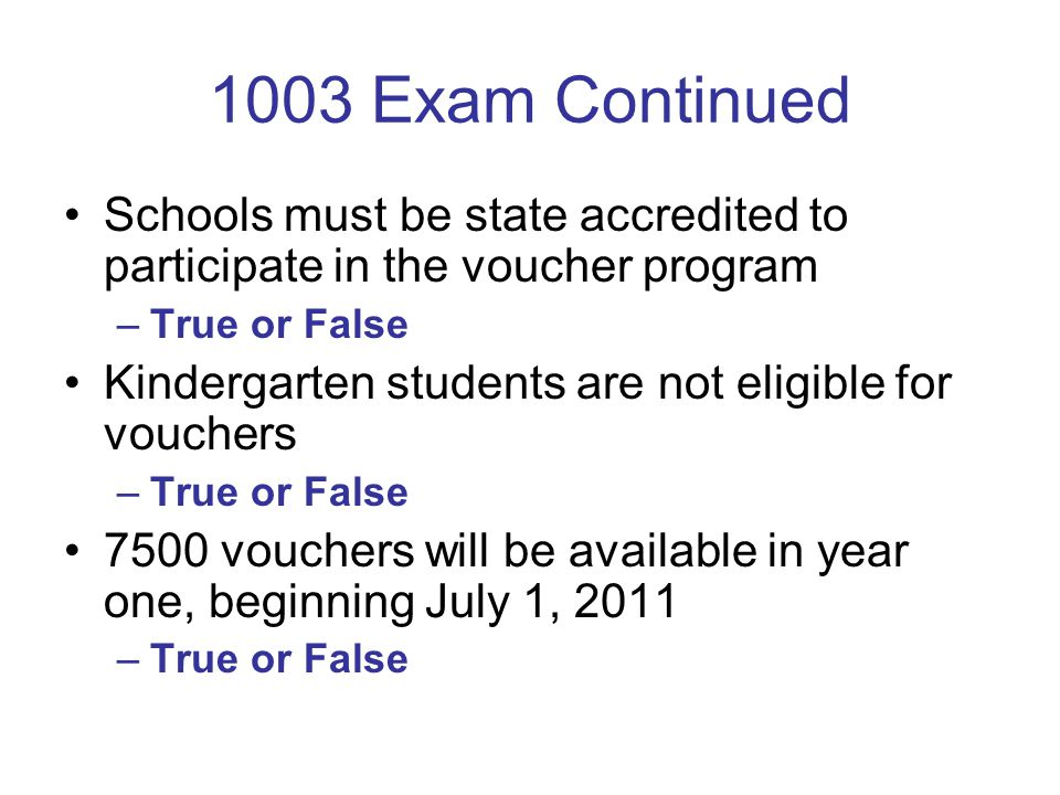 1003 Exam Continued Schools must be state accredited to participate in the voucher program –True or False Kindergarten students are not eligible for vouchers –True or False 7500 vouchers will be available in year one, beginning July 1, 2011 –True or False