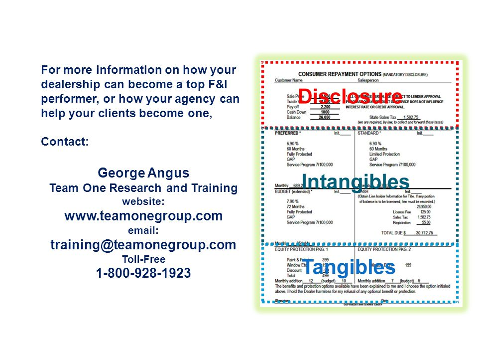 For more information on how your dealership can become a top F&I performer, or how your agency can help your clients become one, Contact: George Angus Team One Research and Training website: www.teamonegroup.com email: training@teamonegroup.com Toll-Free 1-800-928-1923