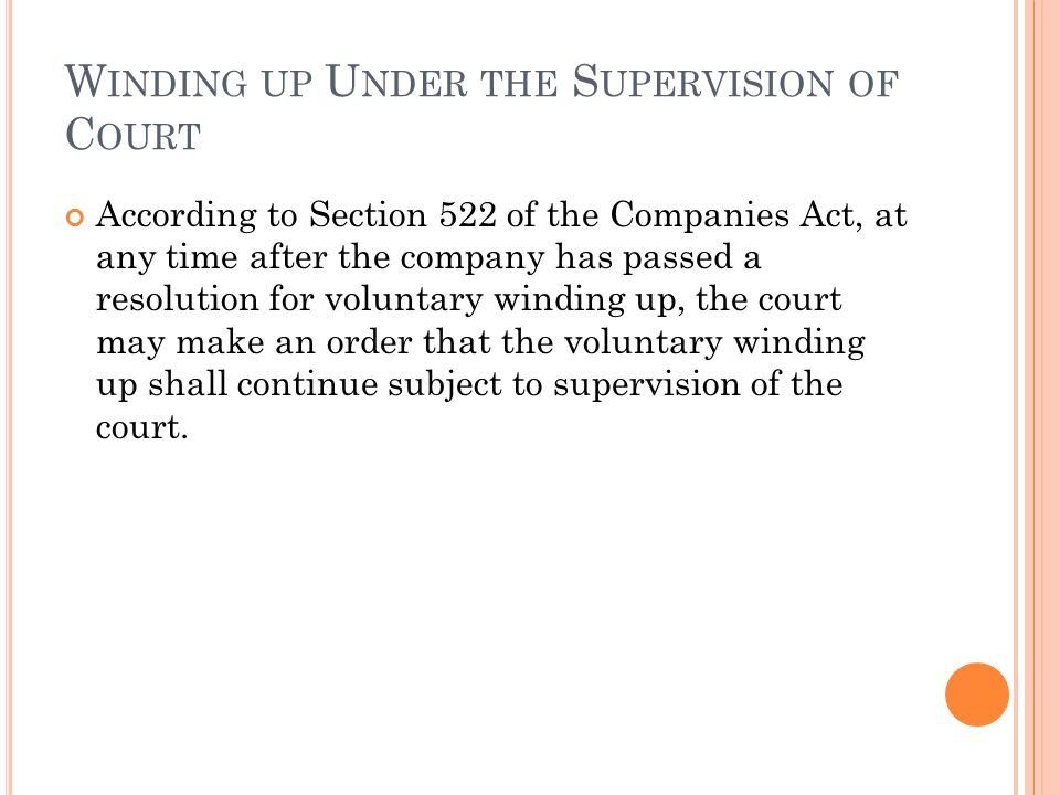 W INDING UP U NDER THE S UPERVISION OF C OURT According to Section 522 of the Companies Act, at any time after the company has passed a resolution for voluntary winding up, the court may make an order that the voluntary winding up shall continue subject to supervision of the court.