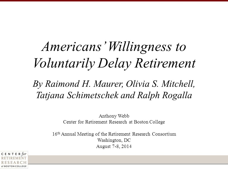 Anthony Webb Center for Retirement Research at Boston College 16 th Annual Meeting of the Retirement Research Consortium Washington, DC August 7-8, 2014 Americans' Willingness to Voluntarily Delay Retirement By Raimond H.