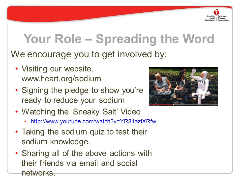Your Role – Spreading the Word Visiting our website, www.heart.org/sodium Signing the pledge to show you're ready to reduce your sodium Watching the 'Sneaky Salt' Video http://www.youtube.com/watch?v=YR81aziXRfw Taking the sodium quiz to test their sodium knowledge.