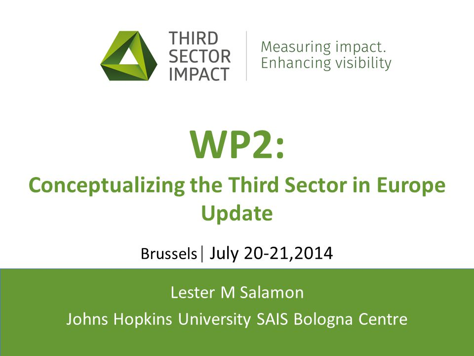 Presenter(s)' affiliation(s) WP2: Conceptualizing the Third Sector in Europe Update Brussels | July 20-21,2014 Lester M Salamon Johns Hopkins University SAIS Bologna Centre