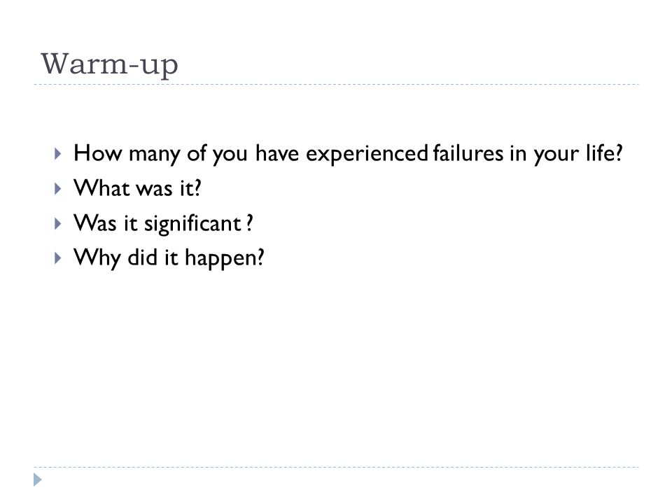 Warm-up  How many of you have experienced failures in your life?  What was it?  Was it significant ?  Why did it happen?