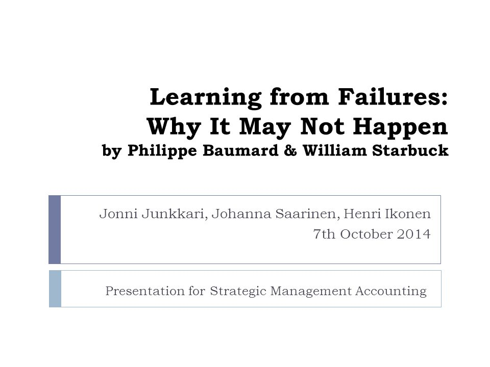 Learning from Failures: Why It May Not Happen by Philippe Baumard & William Starbuck Jonni Junkkari, Johanna Saarinen, Henri Ikonen 7th October 2014 Presentation for Strategic Management Accounting
