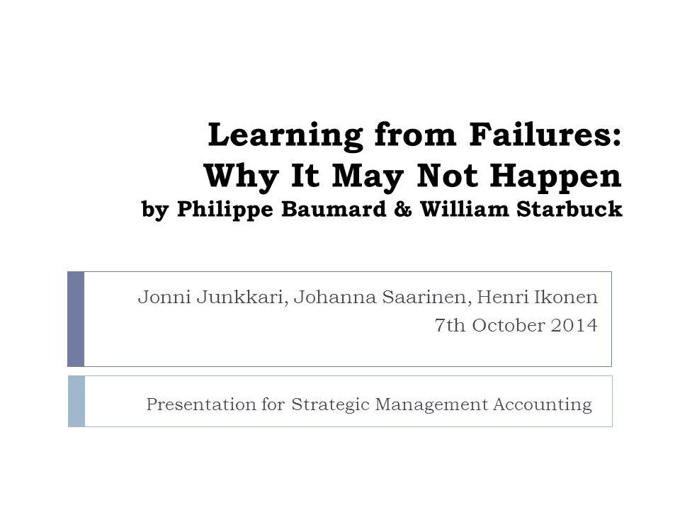Learning from Failures: Why It May Not Happen by Philippe Baumard & William Starbuck Jonni Junkkari, Johanna Saarinen, Henri Ikonen 7th October 2014 Presentation for Strategic Management Accounting