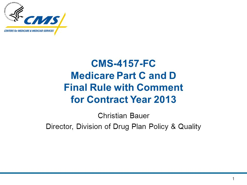 1 CMS-4157-FC Medicare Part C and D Final Rule with Comment for Contract Year 2013 Christian Bauer Director, Division of Drug Plan Policy & Quality