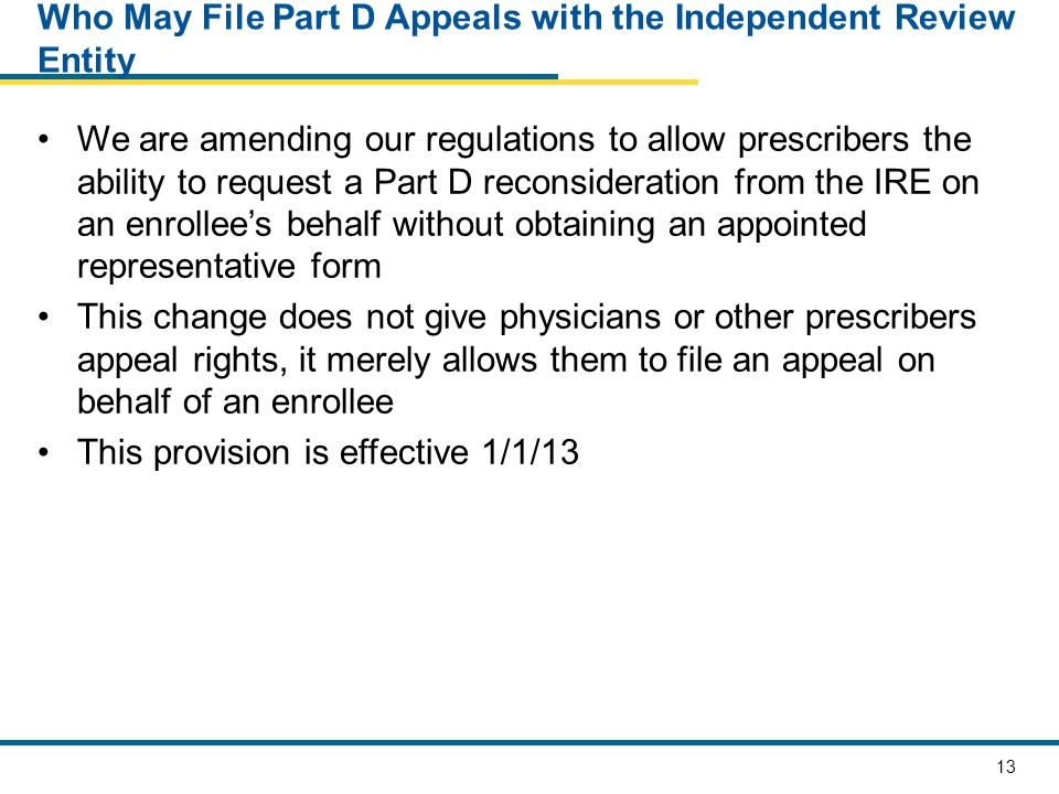 13 Who May File Part D Appeals with the Independent Review Entity We are amending our regulations to allow prescribers the ability to request a Part D reconsideration from the IRE on an enrollee's behalf without obtaining an appointed representative form This change does not give physicians or other prescribers appeal rights, it merely allows them to file an appeal on behalf of an enrollee This provision is effective 1/1/13