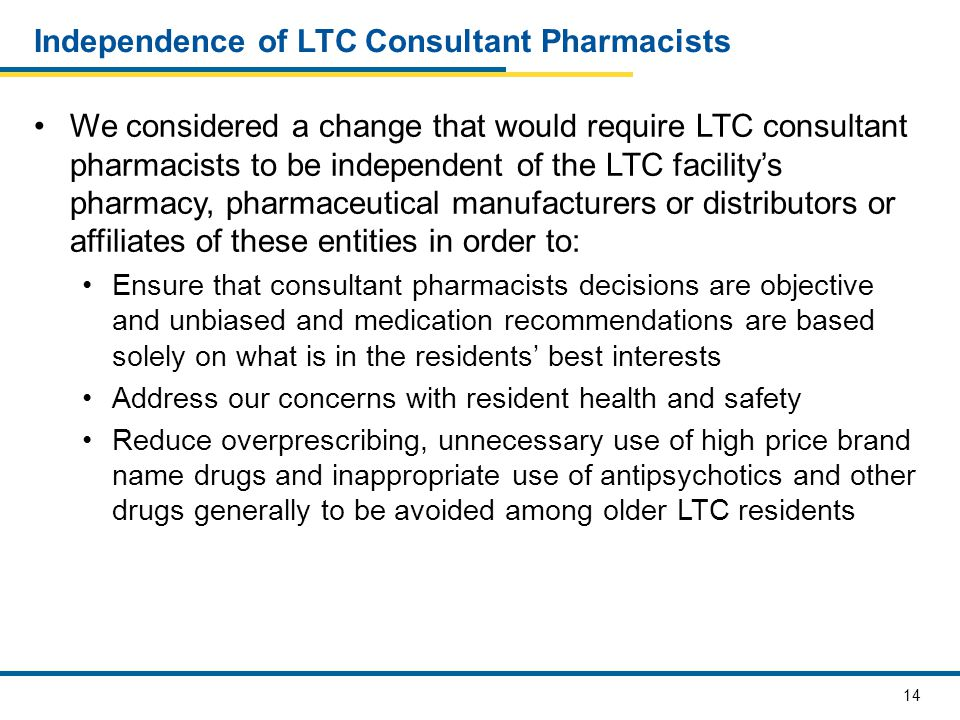 14 Independence of LTC Consultant Pharmacists We considered a change that would require LTC consultant pharmacists to be independent of the LTC facility's pharmacy, pharmaceutical manufacturers or distributors or affiliates of these entities in order to: Ensure that consultant pharmacists decisions are objective and unbiased and medication recommendations are based solely on what is in the residents' best interests Address our concerns with resident health and safety Reduce overprescribing, unnecessary use of high price brand name drugs and inappropriate use of antipsychotics and other drugs generally to be avoided among older LTC residents