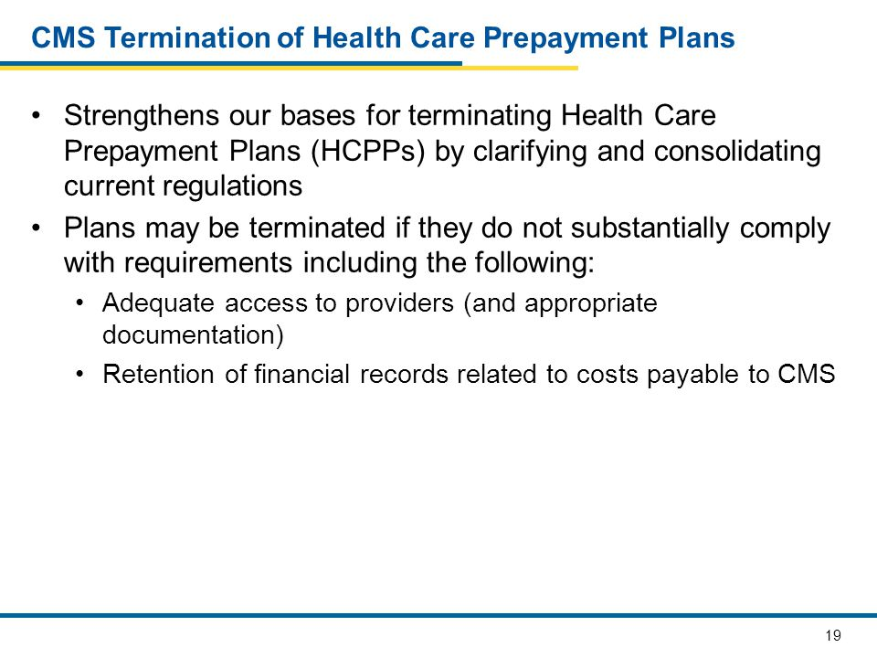 19 CMS Termination of Health Care Prepayment Plans Strengthens our bases for terminating Health Care Prepayment Plans (HCPPs) by clarifying and consolidating current regulations Plans may be terminated if they do not substantially comply with requirements including the following: Adequate access to providers (and appropriate documentation) Retention of financial records related to costs payable to CMS