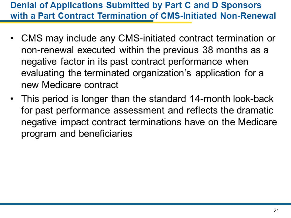 21 Denial of Applications Submitted by Part C and D Sponsors with a Part Contract Termination of CMS-Initiated Non-Renewal CMS may include any CMS-initiated contract termination or non-renewal executed within the previous 38 months as a negative factor in its past contract performance when evaluating the terminated organization's application for a new Medicare contract This period is longer than the standard 14-month look-back for past performance assessment and reflects the dramatic negative impact contract terminations have on the Medicare program and beneficiaries
