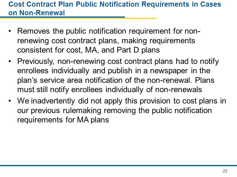 23 Cost Contract Plan Public Notification Requirements in Cases on Non-Renewal Removes the public notification requirement for non- renewing cost contract plans, making requirements consistent for cost, MA, and Part D plans Previously, non-renewing cost contract plans had to notify enrollees individually and publish in a newspaper in the plan's service area notification of the non-renewal.