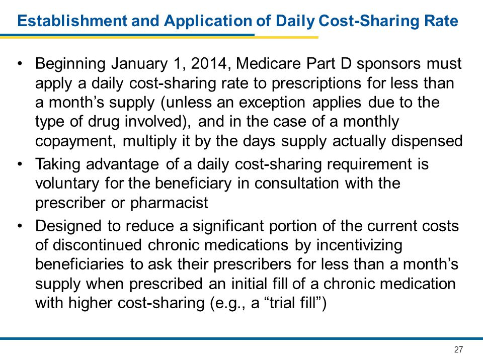 27 Establishment and Application of Daily Cost-Sharing Rate Beginning January 1, 2014, Medicare Part D sponsors must apply a daily cost-sharing rate to prescriptions for less than a month's supply (unless an exception applies due to the type of drug involved), and in the case of a monthly copayment, multiply it by the days supply actually dispensed Taking advantage of a daily cost-sharing requirement is voluntary for the beneficiary in consultation with the prescriber or pharmacist Designed to reduce a significant portion of the current costs of discontinued chronic medications by incentivizing beneficiaries to ask their prescribers for less than a month's supply when prescribed an initial fill of a chronic medication with higher cost-sharing (e.g., a trial fill )