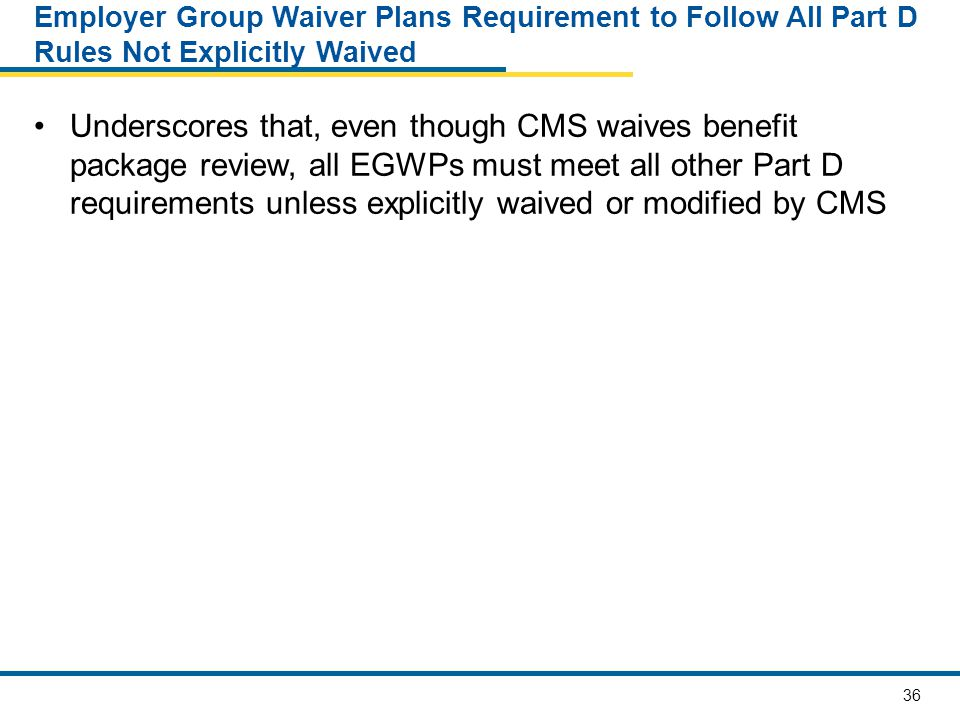 36 Employer Group Waiver Plans Requirement to Follow All Part D Rules Not Explicitly Waived Underscores that, even though CMS waives benefit package review, all EGWPs must meet all other Part D requirements unless explicitly waived or modified by CMS
