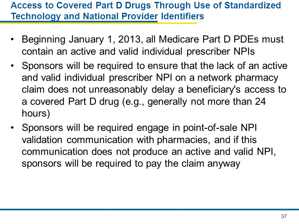 37 Access to Covered Part D Drugs Through Use of Standardized Technology and National Provider Identifiers Beginning January 1, 2013, all Medicare Part D PDEs must contain an active and valid individual prescriber NPIs Sponsors will be required to ensure that the lack of an active and valid individual prescriber NPI on a network pharmacy claim does not unreasonably delay a beneficiary s access to a covered Part D drug (e.g., generally not more than 24 hours) Sponsors will be required engage in point-of-sale NPI validation communication with pharmacies, and if this communication does not produce an active and valid NPI, sponsors will be required to pay the claim anyway