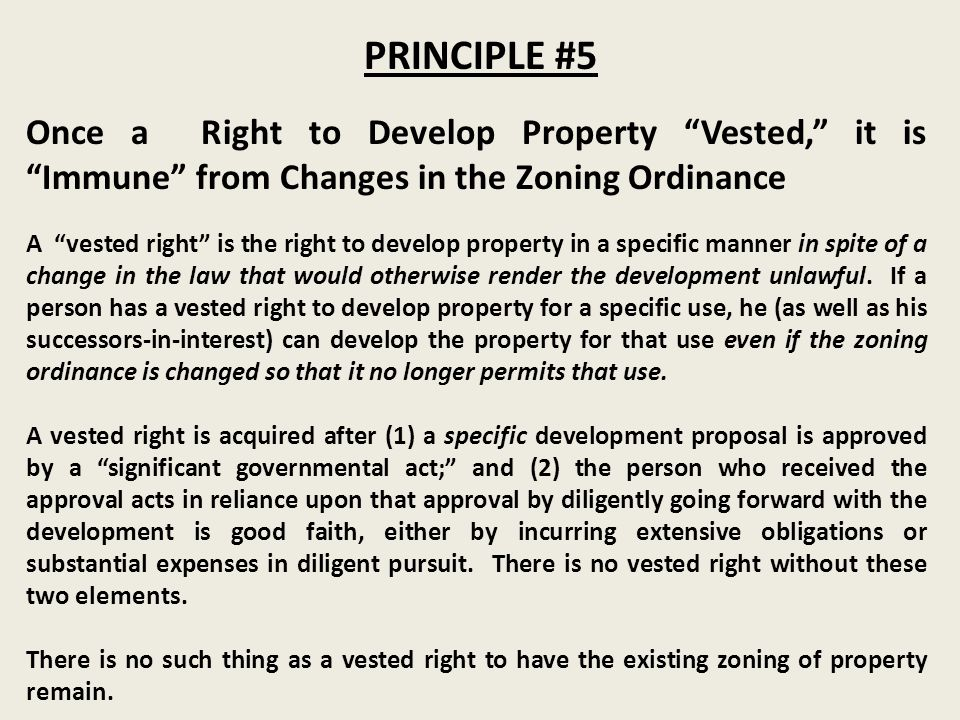 PRINCIPLE #5 Once a Right to Develop Property Vested, it is Immune from Changes in the Zoning Ordinance A vested right is the right to develop property in a specific manner in spite of a change in the law that would otherwise render the development unlawful.