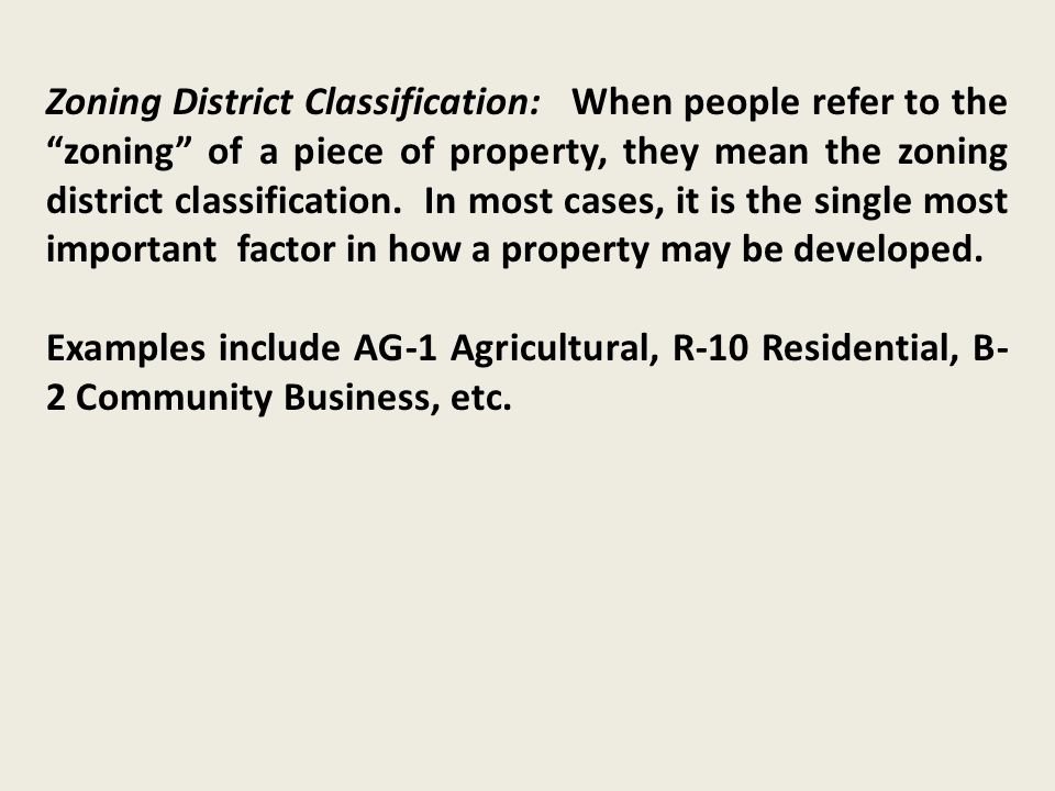 Zoning District Classification: When people refer to the zoning of a piece of property, they mean the zoning district classification.