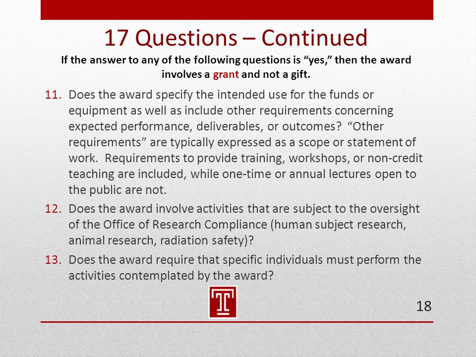 17 Questions – Continued If the answer to any of the following questions is yes, then the award involves a grant and not a gift.
