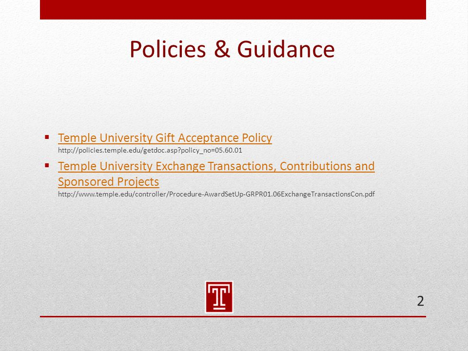 Policies & Guidance  Temple University Gift Acceptance Policy http://policies.temple.edu/getdoc.asp?policy_no=05.60.01 Temple University Gift Acceptance Policy  Temple University Exchange Transactions, Contributions and Sponsored Projects http://www.temple.edu/controller/Procedure-AwardSetUp-GRPR01.06ExchangeTransactionsCon.pdf Temple University Exchange Transactions, Contributions and Sponsored Projects 2