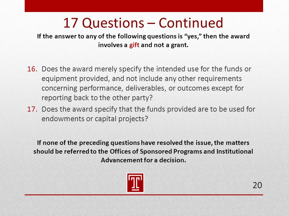 17 Questions – Continued If the answer to any of the following questions is yes, then the award involves a gift and not a grant.