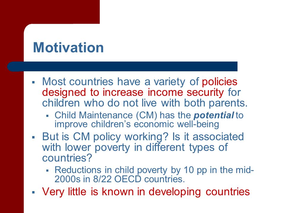 Motivation  Most countries have a variety of policies designed to increase income security for children who do not live with both parents.