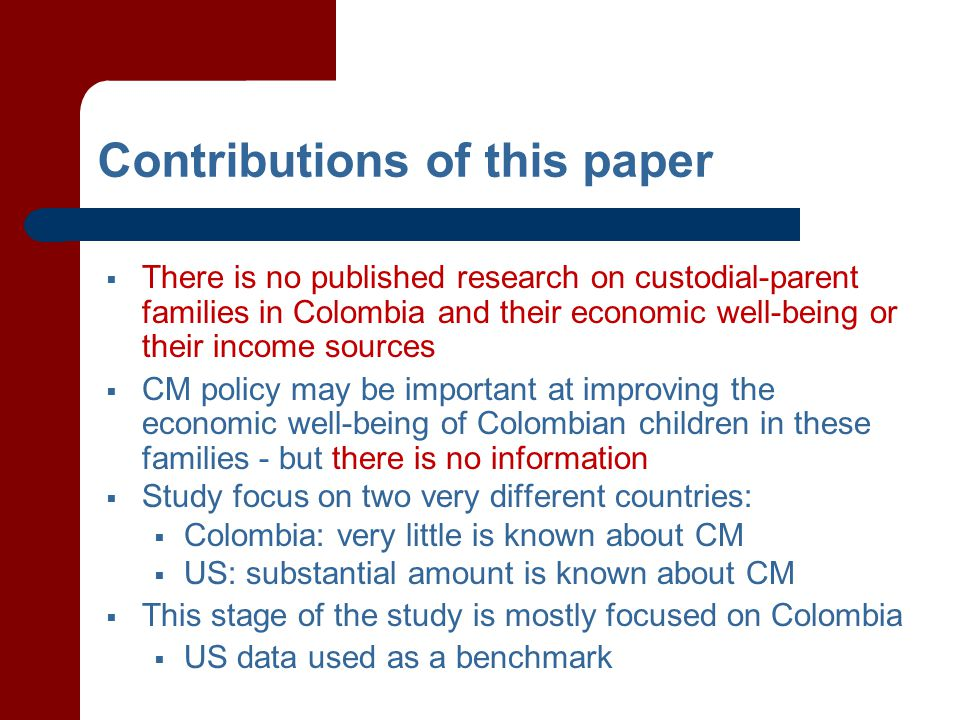 Contributions of this paper  There is no published research on custodial-parent families in Colombia and their economic well-being or their income sources  CM policy may be important at improving the economic well-being of Colombian children in these families - but there is no information  Study focus on two very different countries:  Colombia: very little is known about CM  US: substantial amount is known about CM  This stage of the study is mostly focused on Colombia  US data used as a benchmark