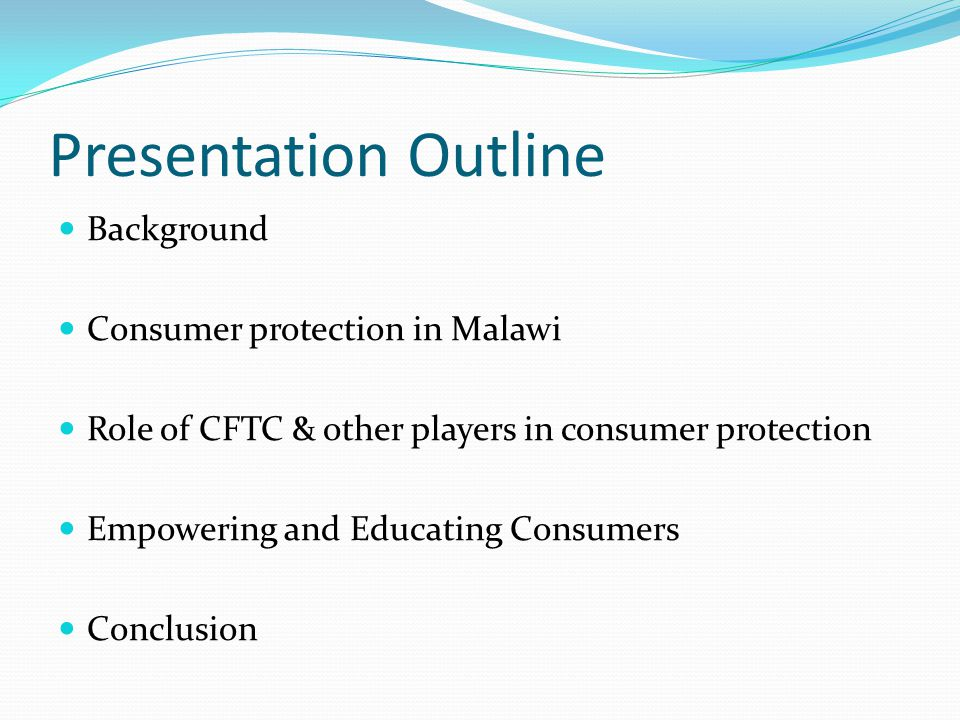 Presentation Outline Background Consumer protection in Malawi Role of CFTC & other players in consumer protection Empowering and Educating Consumers Conclusion
