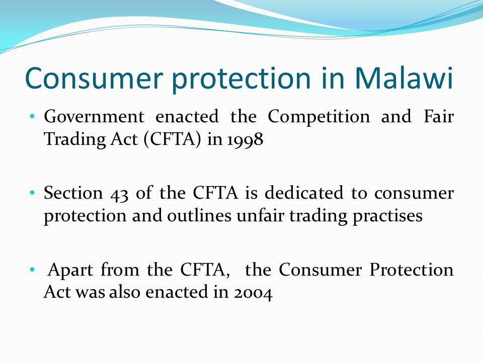 Consumer protection in Malawi Government enacted the Competition and Fair Trading Act (CFTA) in 1998 Section 43 of the CFTA is dedicated to consumer protection and outlines unfair trading practises Apart from the CFTA, the Consumer Protection Act was also enacted in 2004