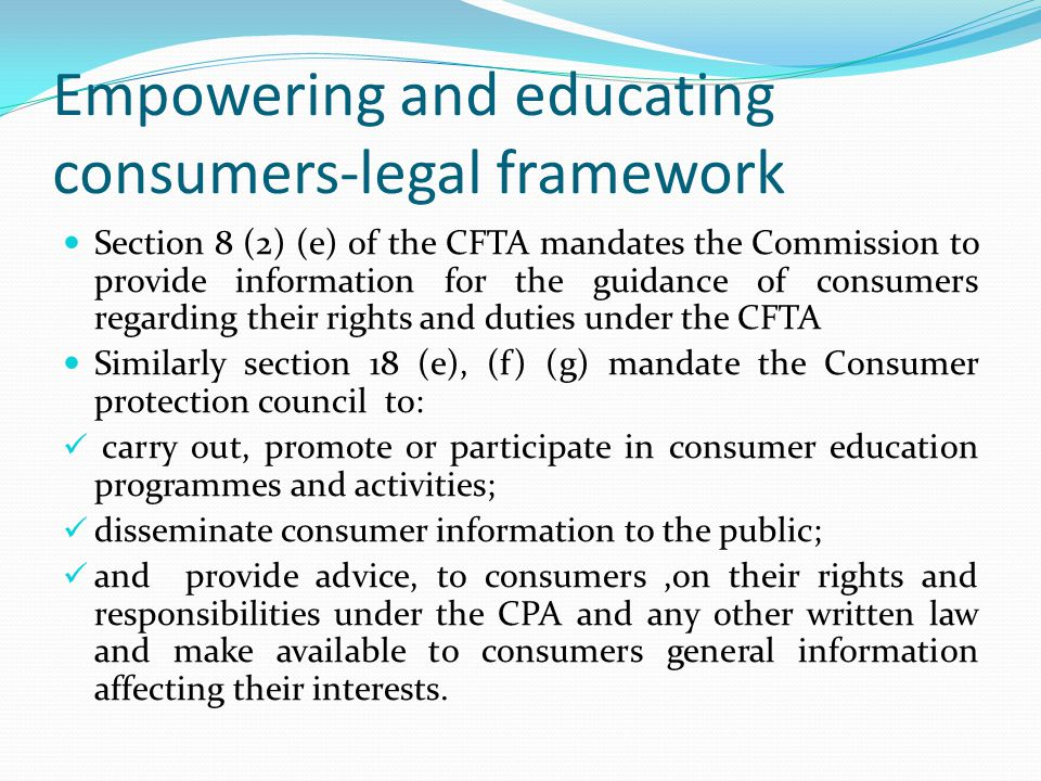 Empowering and educating consumers-legal framework Section 8 (2) (e) of the CFTA mandates the Commission to provide information for the guidance of consumers regarding their rights and duties under the CFTA Similarly section 18 (e), (f) (g) mandate the Consumer protection council to: carry out, promote or participate in consumer education programmes and activities; disseminate consumer information to the public; and provide advice, to consumers,on their rights and responsibilities under the CPA and any other written law and make available to consumers general information affecting their interests.