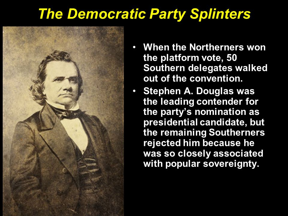 The Democratic Party Splinters When the Northerners won the platform vote, 50 Southern delegates walked out of the convention. Stephen A. Douglas was