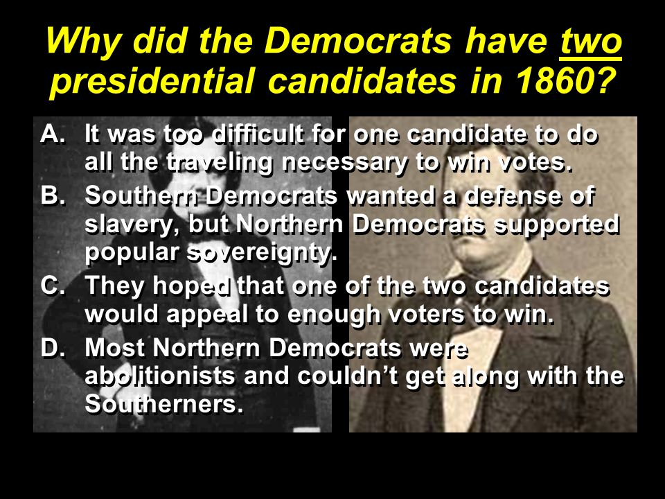 Why did the Democrats have two presidential candidates in 1860? A.It was too difficult for one candidate to do all the traveling necessary to win vote