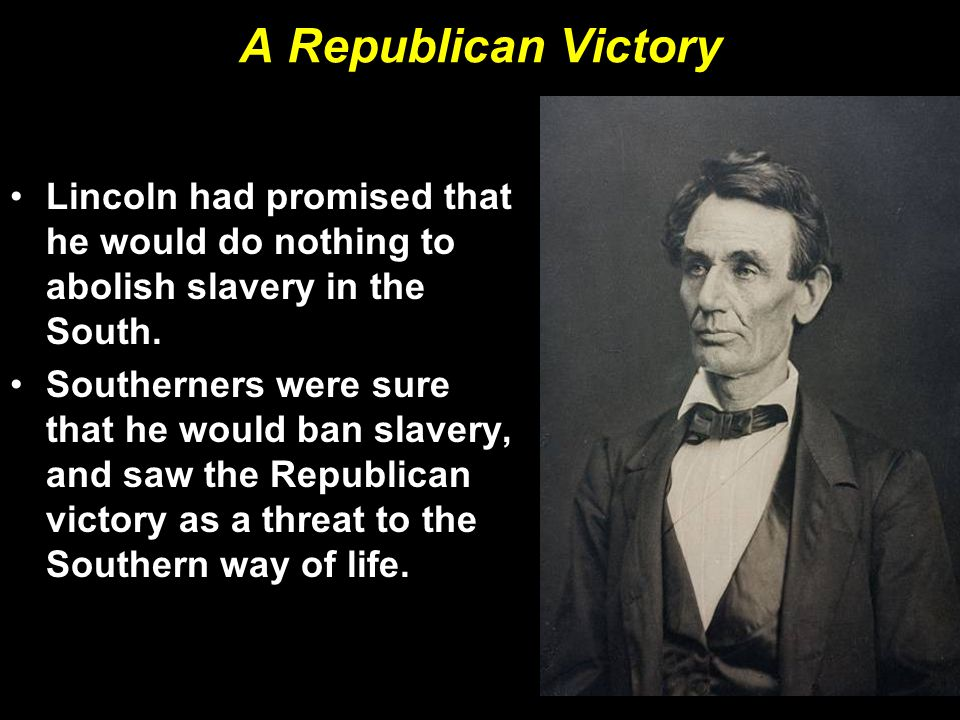 A Republican Victory Lincoln had promised that he would do nothing to abolish slavery in the South. Southerners were sure that he would ban slavery, a