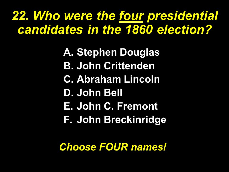 22. Who were the four presidential candidates in the 1860 election? A.Stephen Douglas B.John Crittenden C.Abraham Lincoln D.John Bell E.John C. Fremon