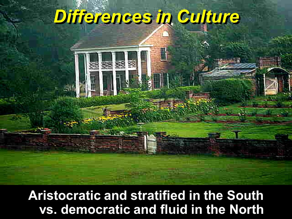 Differences in Culture Aristocratic and stratified in the South vs. democratic and fluid in the North